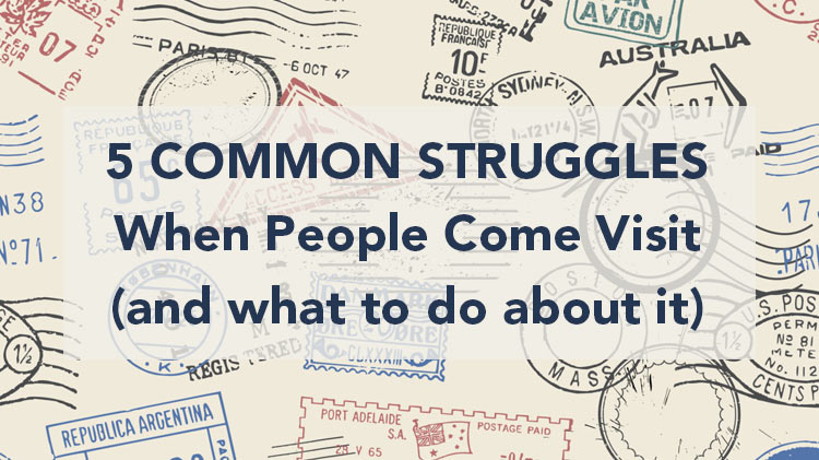 BLOG: 5 Common Struggles When People Come Visit